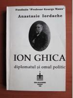 Anticariat: Anastasie Iordache - Ion Ghica diplomatul si omul politic