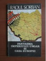 Anticariat: Raoul Sorban - Fantasma imperiului ungar si casa Europei