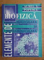 Anticariat: Aurelian I. Popescu - Elemente de biofizica moleculara si supramoleculara