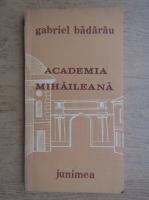 Anticariat: Gabriel Badarau - Academia Mihaileana (1835-1848). Menirea patriotica a unei institutii de invatamant