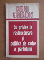 Mihail Gorbaciov - Cu privire la restructurare si politica de cadre a pratidului