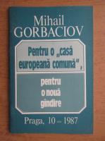 Anticariat: Mihail Gorbaciov - Pentru o casa europeana comuna, pentru o noua gandire