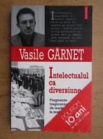 Anticariat: Vasile Garnet - Intelectualul ca diversiune
