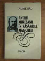 Anticariat: Aurel Rau - Andrei Muresan in rasaririle magicului