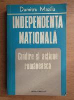 Anticariat: Dumitru Mazilu - Independenta Nationala. Gandire si actiune romaneasca