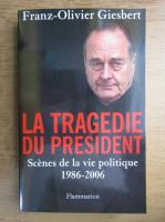 Anticariat: Franz Olivier Giesbert - La tragedie du president. Scenes de la vie politique 1986-2006