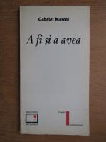 Gabriel Marcel - A fi si a avea