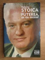 Valeriu Stoica - Puterea, un rau necesar