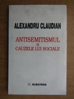 Anticariat: Al. Claudian - Antisemitismul si cauzele lui sociale. Schita sociologica