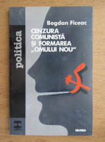 Anticariat: Bogdan Ficeac - Cenzura comunista si formarea ''omului nou''