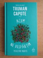 Truman Capote - Acum ne despartim. Povestiri inedite