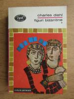Charles Diehl - Marile probleme ale istoriei bizantine (volumul 1)  Figuri bizantine