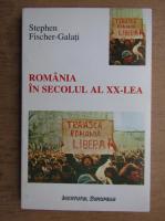 Stephen Fischer-Galati - Romania in secolul al XX-lea