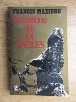 Anticariat: Francis Maziere - Fantastique ile de Paques