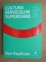 Ron Kaufman - Cultura serviciilor superioare. Metoda confirmata prin care sa incantati clientii, colegii si pe toti cei care va ies in cale