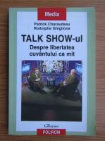 Anticariat: Patrick Charaudeau - Talk show-ul. Despre libertatea cuvantului ca mit
