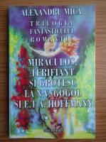 Anticariat: Alexandru Mica - Trilogia fantasticului romantic, volumul 2. Miraculos, terifiant si grotesc la N. V. Gogol si E. T. A. Hoffmann