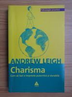 Andrew Leigh - Charisma. Cum sa  faci o impresie puternica si durabila