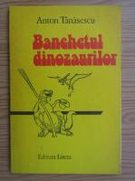 Anticariat: Anton Tanasescu - Banchetul dinozaurilor