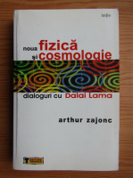 Anticariat: Arthur Zajonc - Noua fizica si cosmologie. Dialoguri cu Dalai Lama