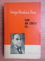 Anticariat: George Niculescu Basu - Cum am cantat eu