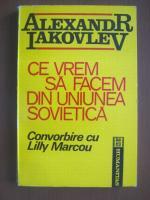 Anticariat: Alexandr Iakovlev - Ce vrem sa facem din Uniunea sovietica. Convorbire cu Lilly Marcou