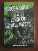 Anticariat: Viorel Patrichi - Mircea Druc sau lupta cu ultimul imperiu