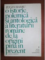 Anticariat: Eugen Barbu - O istorie polemica si antologica a literaturii romane de la origini pana in prezent