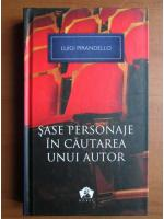 Luigi Pirandello - Sase personaje in cautarea unui autor