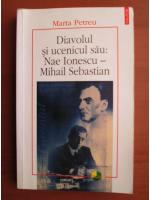 Anticariat: Marta Petreu - Diavolul si ucenicul sau: Nae Ionescu - Mihail Sebastian
