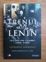 Catherine Merridale - Trenul lui Lenin. Calatoria care a schimbat cursul istoriei