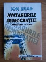 Anticariat: Ion Brad - Avatarurile democratiei. Ambasador la Atena