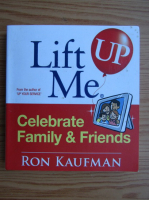 Anticariat: Ron Kaufman - Lift me up. Celebrate family and friends