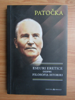 Anticariat: Jan Patocka - Eseuri eretice despre filosofia istoriei