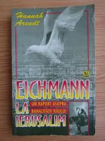 Hannah Arendt - Eichmann in Ierusalim. Un raport asupra banalitatii raului