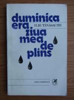 Anticariat: Ilie Tanasache - Duminica era ziua mea de plans