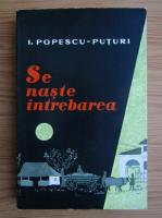 Ion Popescu Puturi - Se naste intrebarea