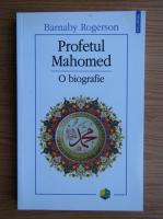 Barnaby Rogerson - Profetul Mahomed. O biografie