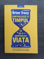 Anticariat: Brian Tracy - Controleaza-ti timpul ca sa-ti controlezi viata