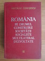 Nicolae Ceausescu - Romania pe drumul construirii societatii socialiste multilateral dezvolate (volumul 1)