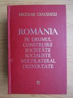 Nicolae Ceausescu - Romania pe drumul construirii societatii socialiste multilateral dezvoltate (volumul 11)