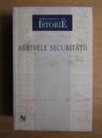 Arhivele securitatii (volumul 1)