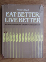 Eat better, live better. A commonsense guide to nutrition and good health