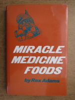 Anticariat: Rex Adams - Miracle, medicine, foods