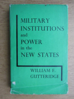 Anticariat: William F. Gutteridge - Military institutions and power in the new states