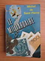 Anticariat: Michel de Saint Pierre - Le milliardaire