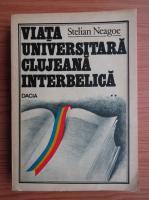 Stelian Neagoe - Viata universitara clujeana interbelica (volumul 2)