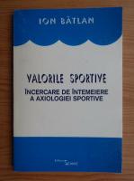 Ion Batlan - Valorile sportive. Incercare de intemeiere a axiologiei sportive