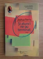 Anticariat: Joshua Ferris - Si atunci ne-au terminat