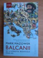 Mark Mazower - Balcanii de la sfarsitul Bizantului pana azi